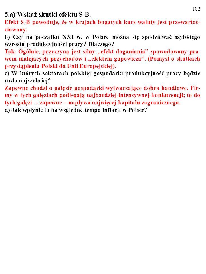 101 5.a) Wskaż skutki efektu S-B. Efekt S-B powoduje, że w krajach bogatych kurs waluty jest przewartoś- ciowany. b) Czy na początku XXI w. w Polsce m