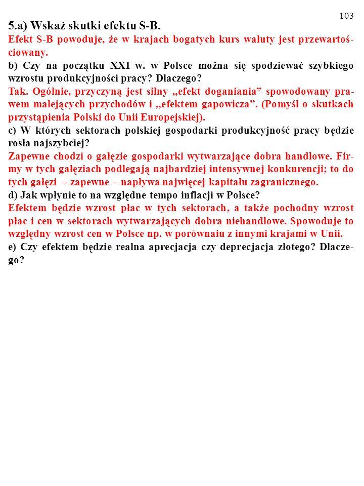 102 5.a) Wskaż skutki efektu S-B. Efekt S-B powoduje, że w krajach bogatych kurs waluty jest przewartoś- ciowany. b) Czy na początku XXI w. w Polsce m