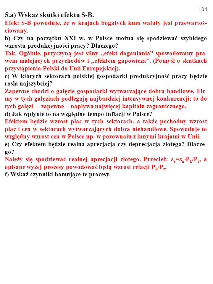 103 5.a) Wskaż skutki efektu S-B. Efekt S-B powoduje, że w krajach bogatych kurs waluty jest przewartoś- ciowany. b) Czy na początku XXI w. w Polsce m