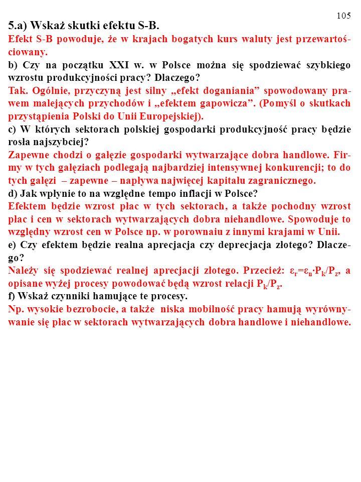 104 5.a) Wskaż skutki efektu S-B. Efekt S-B powoduje, że w krajach bogatych kurs waluty jest przewartoś- ciowany. b) Czy na początku XXI w. w Polsce m