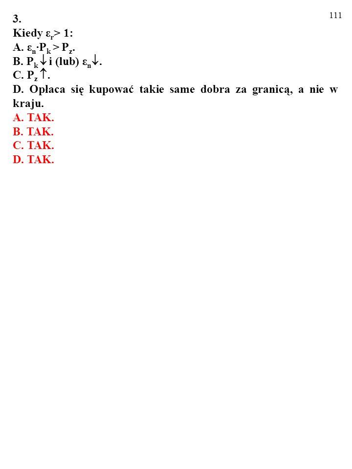 110 3. Kiedy ε r > 1: A. ε n P k > P z. B. P k i (lub) ε n. C. P z. D. Opłaca się kupować takie same dobra za granicą, a nie w kraju.