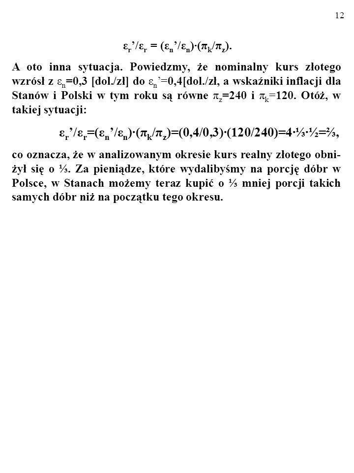 11 ε r /ε r =(ε n /ε n )(π k /π z )=(0,2/0,3)(240/120)=2=1. W takiej sytuacji mówimy, że trwa REALNA APRECJACJA wa- luty krajowej. (Przecież międzynar