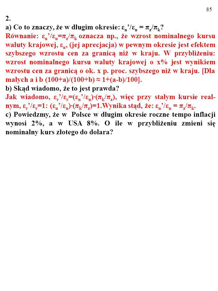 84 2. a) Co to znaczy, że w długim okresie: ε n /ε n = π z /π k ? Równanie: ε n /ε n =π z /π k oznacza np., że wzrost nominalnego kursu waluty krajowe