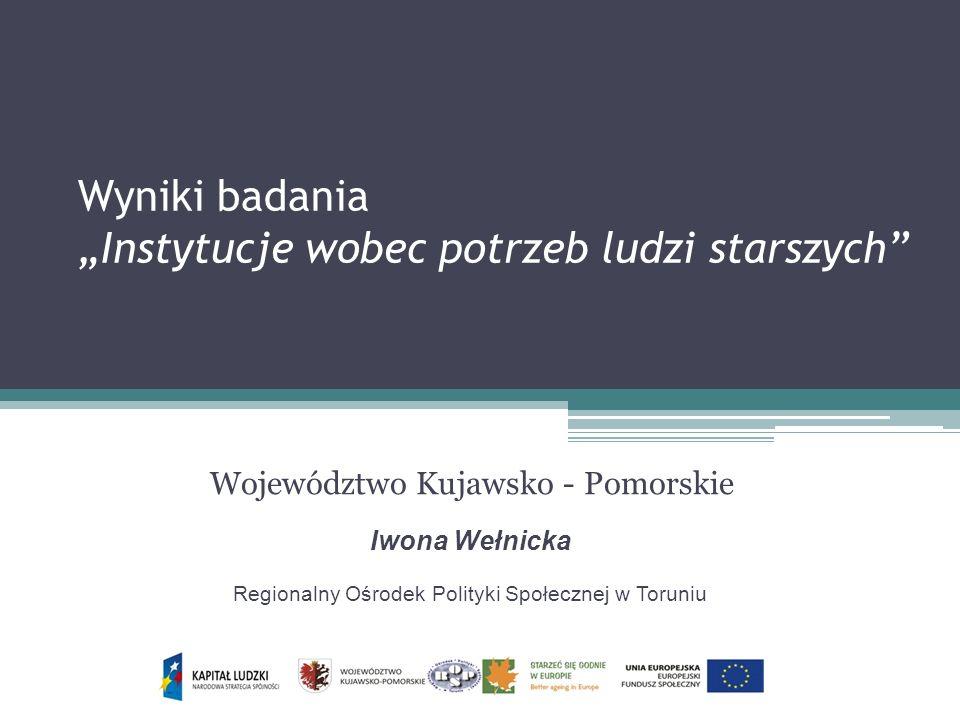 Wyniki badania Instytucje wobec potrzeb ludzi starszych Województwo Kujawsko - Pomorskie Iwona Wełnicka Regionalny Ośrodek Polityki Społecznej w Torun