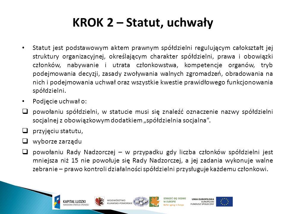 KROK 2 – Statut, uchwały Statut jest podstawowym aktem prawnym spółdzielni regulującym całokształt jej struktury organizacyjnej, określającym charakter spółdzielni, prawa i obowiązki członków, nabywanie i utrata członkowstwa, kompetencje organów, tryb podejmowania decyzji, zasady zwoływania walnych zgromadzeń, obradowania na nich i podejmowania uchwał oraz wszystkie kwestie prawidłowego funkcjonowania spółdzielni.