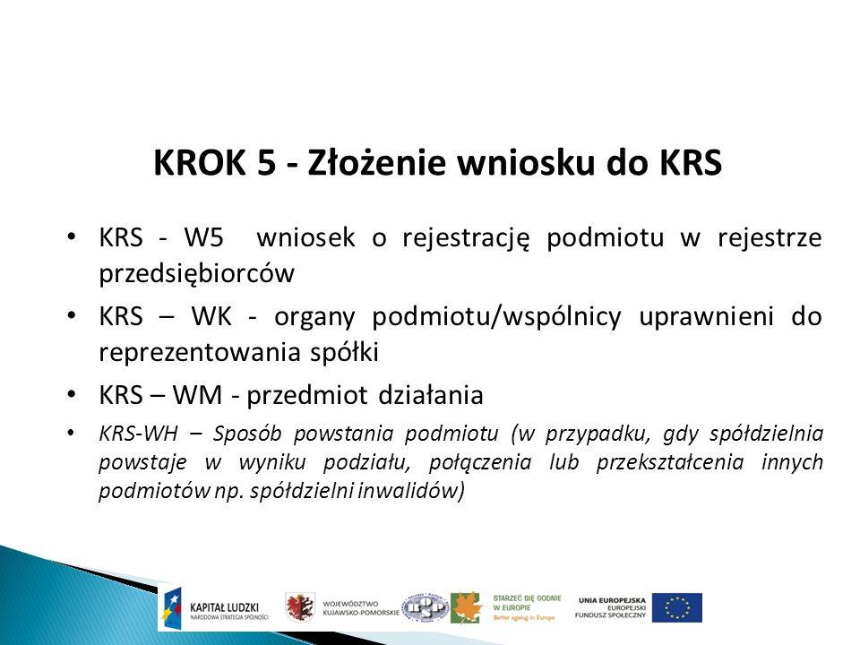 KROK 5 - Złożenie wniosku do KRS KRS - W5 wniosek o rejestrację podmiotu w rejestrze przedsiębiorców KRS – WK - organy podmiotu/wspólnicy uprawnieni do reprezentowania spółki KRS – WM - przedmiot działania KRS-WH – Sposób powstania podmiotu (w przypadku, gdy spółdzielnia powstaje w wyniku podziału, połączenia lub przekształcenia innych podmiotów np.
