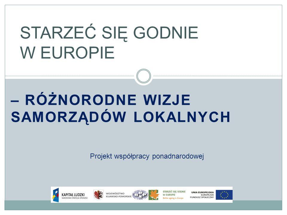 – RÓŻNORODNE WIZJE SAMORZĄDÓW LOKALNYCH STARZEĆ SIĘ GODNIE W EUROPIE Projekt współpracy ponadnarodowej