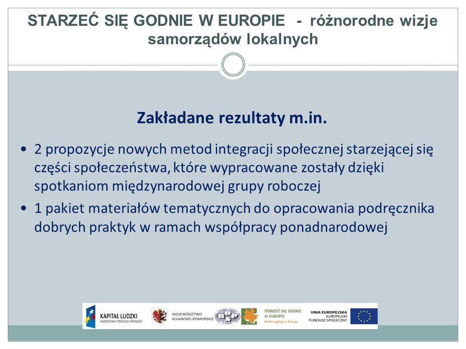 STARZEĆ SIĘ GODNIE W EUROPIE - różnorodne wizje samorządów lokalnych Zakładane rezultaty m.in.