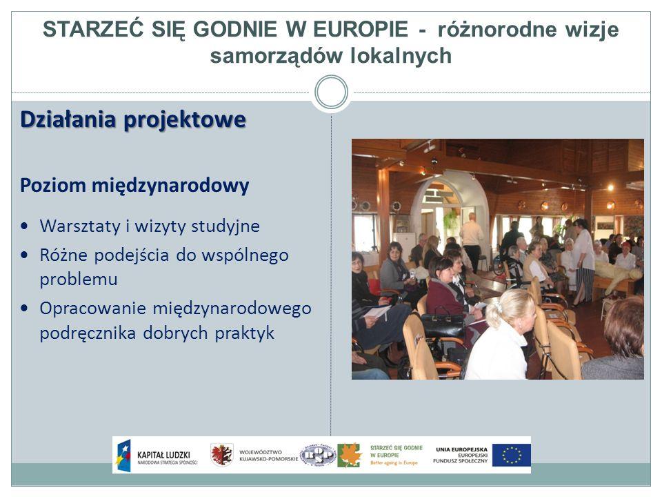STARZEĆ SIĘ GODNIE W EUROPIE - różnorodne wizje samorządów lokalnych Działania projektowe Poziom międzynarodowy Warsztaty i wizyty studyjne Różne podejścia do wspólnego problemu Opracowanie międzynarodowego podręcznika dobrych praktyk