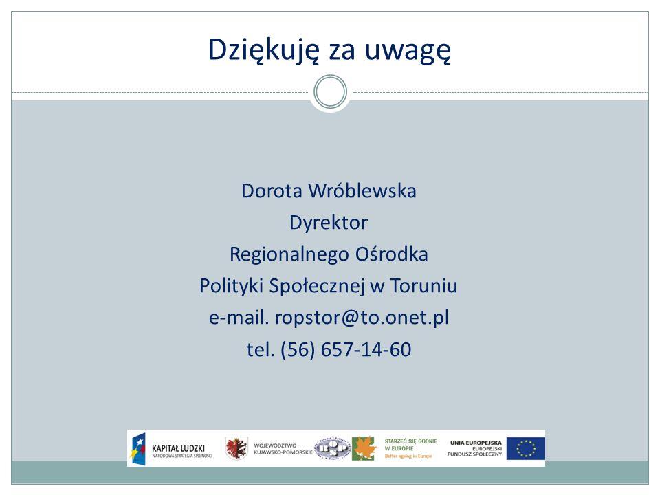 Dziękuję za uwagę Dorota Wróblewska Dyrektor Regionalnego Ośrodka Polityki Społecznej w Toruniu e-mail.