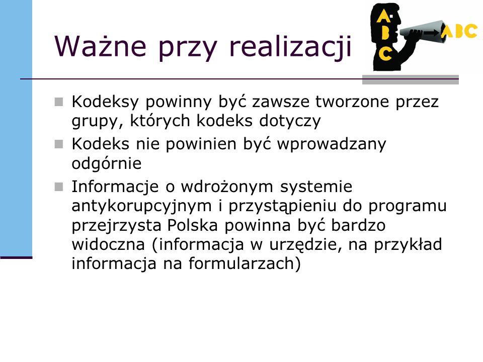 Ważne przy realizacji Kodeksy powinny być zawsze tworzone przez grupy, których kodeks dotyczy Kodeks nie powinien być wprowadzany odgórnie Informacje o wdrożonym systemie antykorupcyjnym i przystąpieniu do programu przejrzysta Polska powinna być bardzo widoczna (informacja w urzędzie, na przykład informacja na formularzach)
