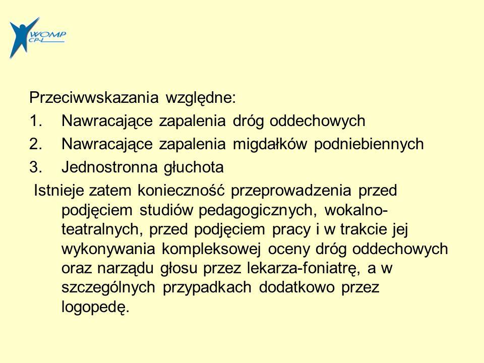 Przeciwwskazania względne: 1.Nawracające zapalenia dróg oddechowych 2.Nawracające zapalenia migdałków podniebiennych 3.Jednostronna głuchota Istnieje zatem konieczność przeprowadzenia przed podjęciem studiów pedagogicznych, wokalno- teatralnych, przed podjęciem pracy i w trakcie jej wykonywania kompleksowej oceny dróg oddechowych oraz narządu głosu przez lekarza-foniatrę, a w szczególnych przypadkach dodatkowo przez logopedę.