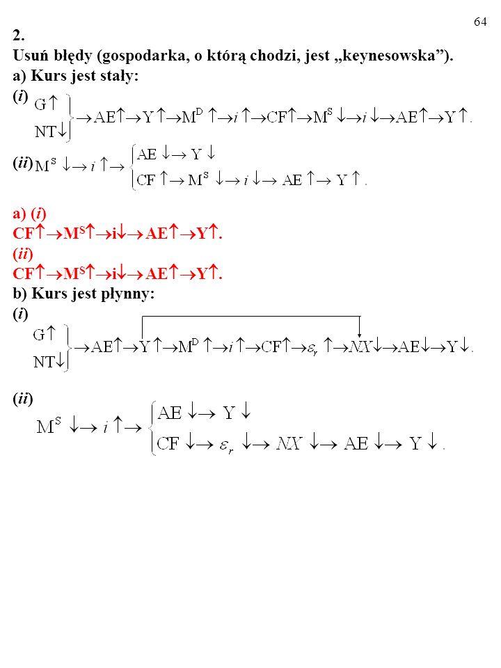 63 2. Usuń błędy (gospodarka, o którą chodzi, jest keynesowska). a) Kurs jest stały: (i) (ii) a) (i) CF M S i AE Y. (ii) CF M S i AE Y.