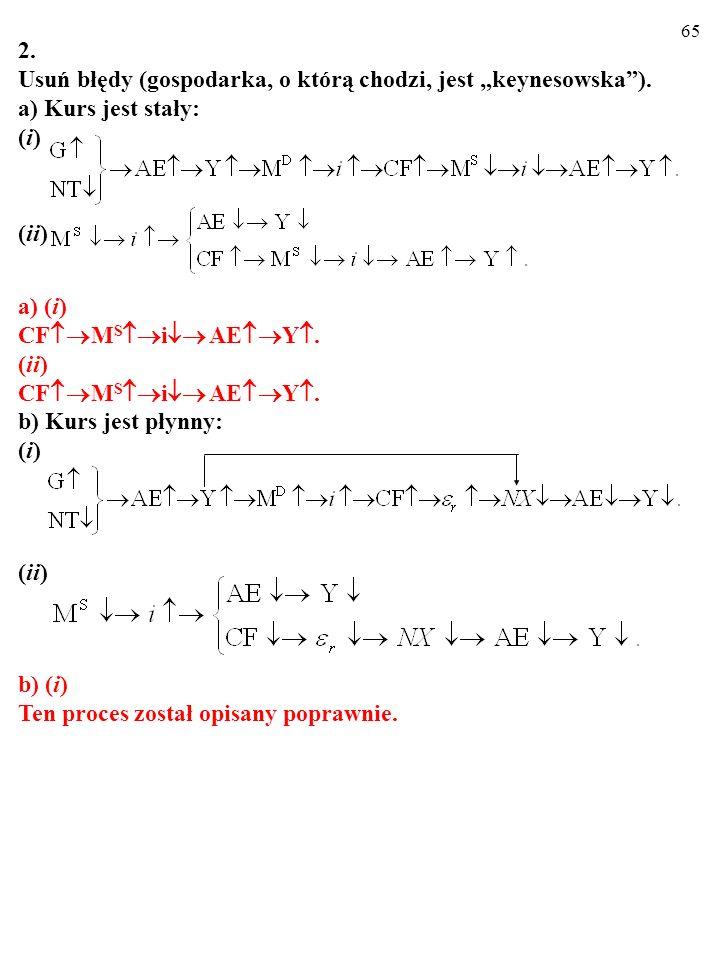 64 2. Usuń błędy (gospodarka, o którą chodzi, jest keynesowska). a) Kurs jest stały: (i) (ii) a) (i) CF M S i AE Y. (ii) CF M S i AE Y. b) Kurs jest p