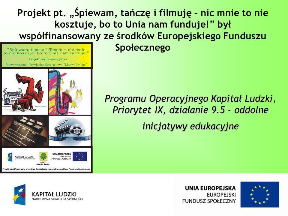 Programu Operacyjnego Kapitał Ludzki, Priorytet IX, działanie 9.5 - oddolne inicjatywy edukacyjne Projekt pt. Śpiewam, tańczę i filmuję – nic mnie to
