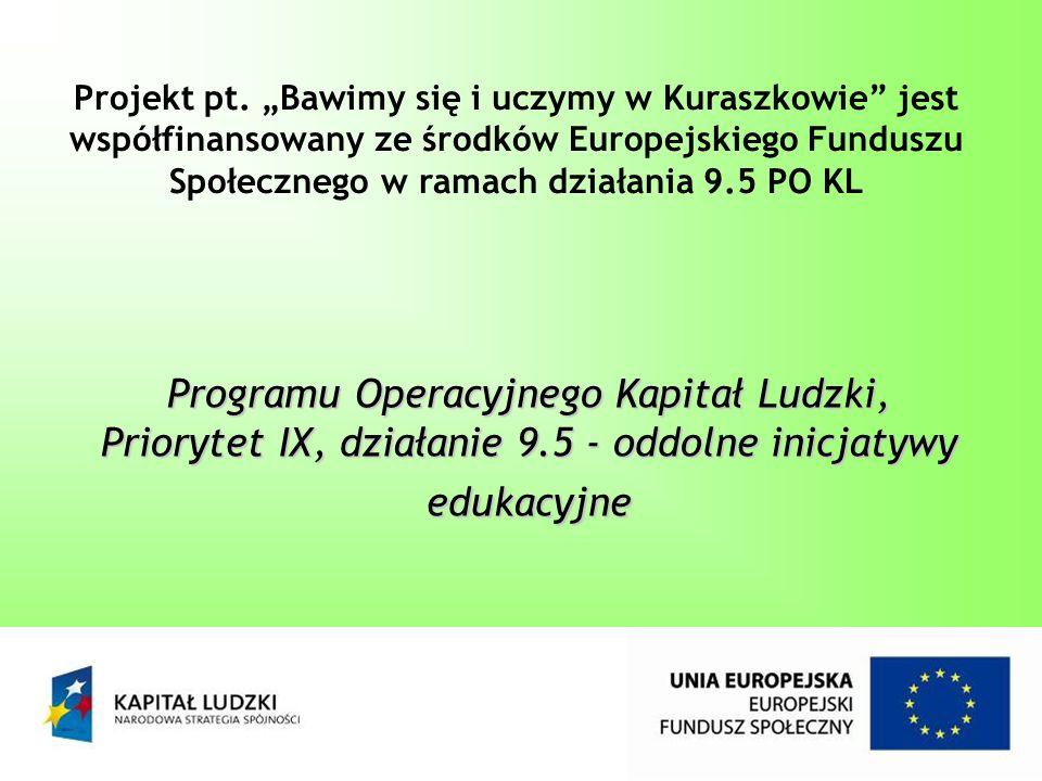 Programu Operacyjnego Kapitał Ludzki, Priorytet IX, działanie 9.5 - oddolne inicjatywy edukacyjne Projekt pt. Bawimy się i uczymy w Kuraszkowie jest w