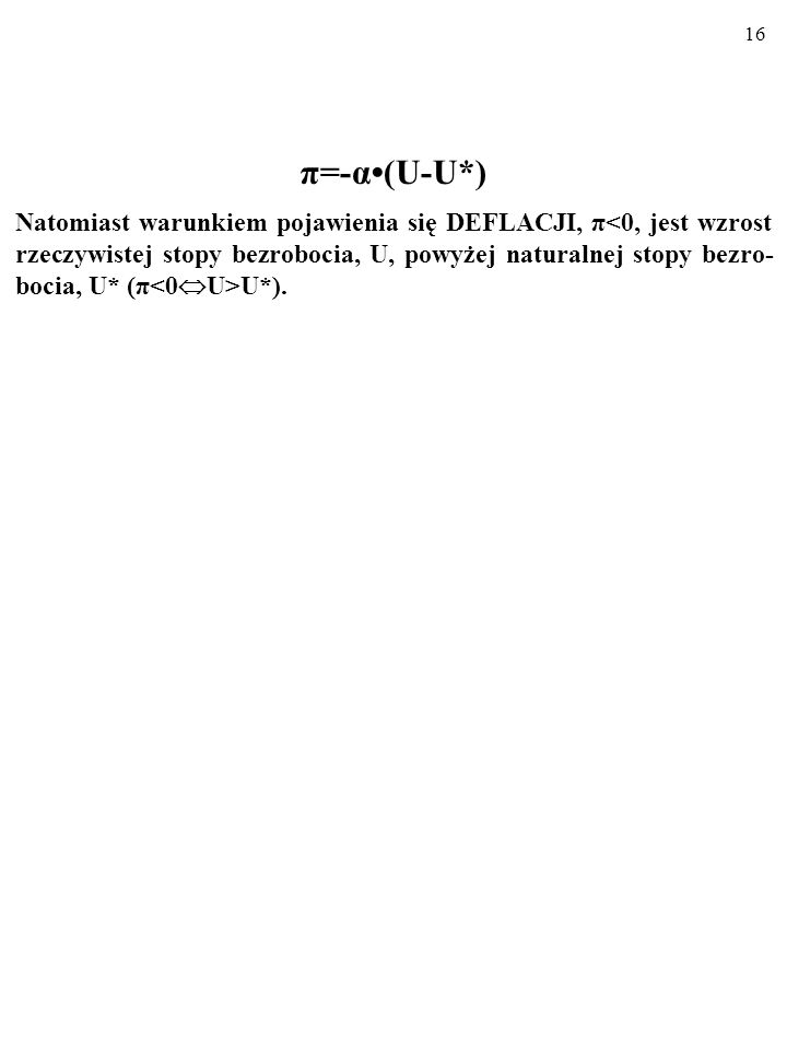 15 π=-α(U-U*) Jak widać, warunkiem pojawienia się INFLACJI, π>0, jest spadek rzeczywistej stopy bezrobocia, U, poniżej naturalnej stopy bezrobo- cia,