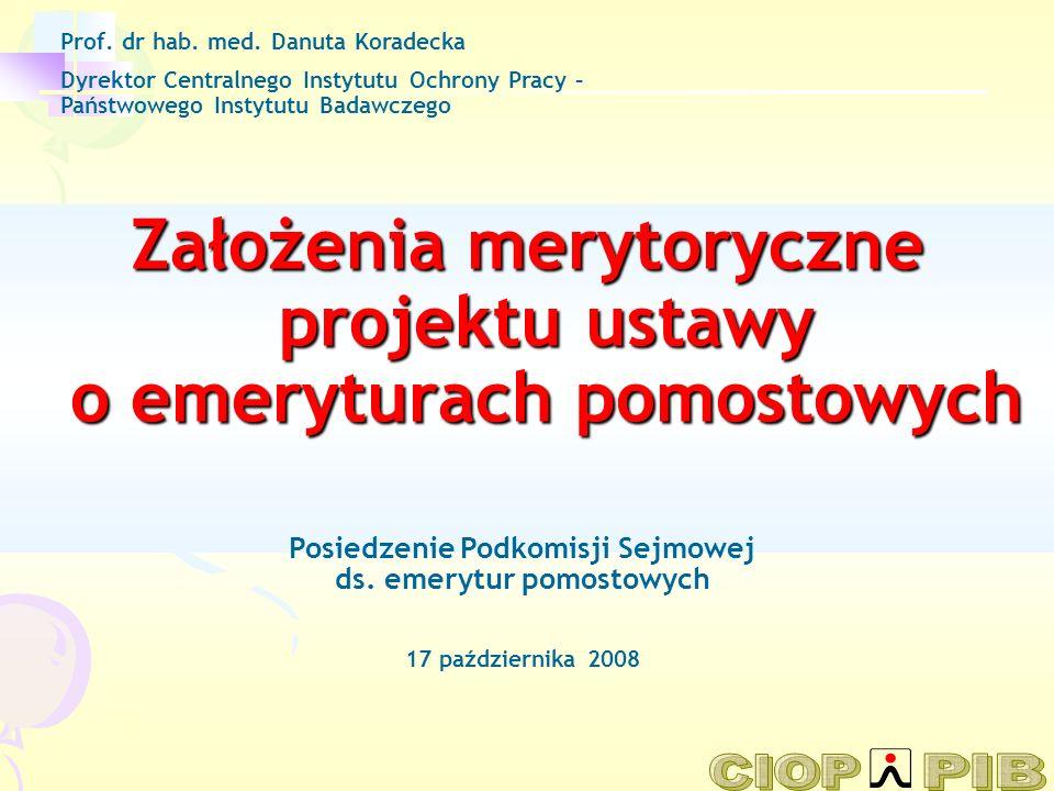 Założenia merytoryczne projektu ustawy o emeryturach pomostowych Prof. dr hab. med. Danuta Koradecka Dyrektor Centralnego Instytutu Ochrony Pracy – Pa