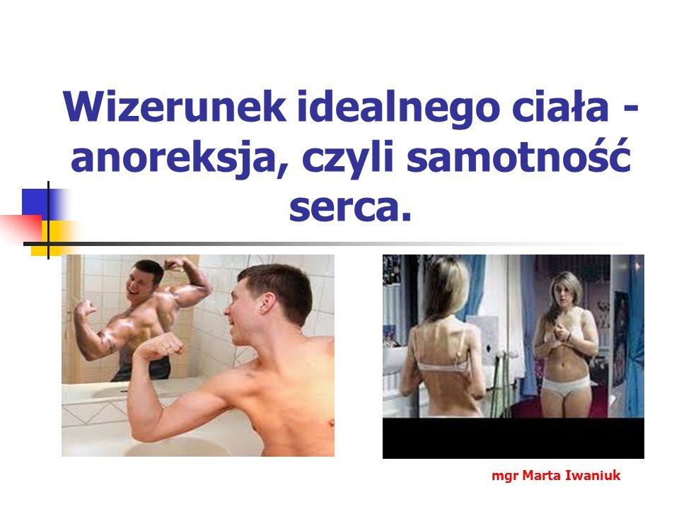 Wizerunek idealnego ciała - anoreksja, czyli samotność serca. mgr Marta Iwaniuk