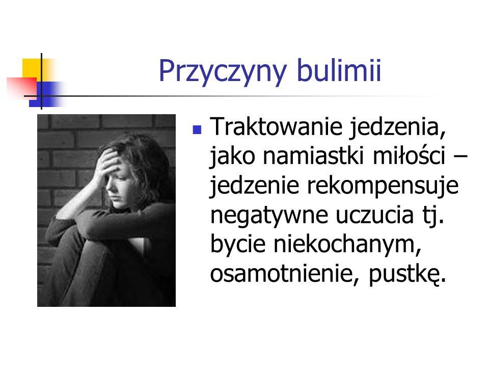 Przyczyny bulimii Traktowanie jedzenia, jako namiastki miłości – jedzenie rekompensuje negatywne uczucia tj.