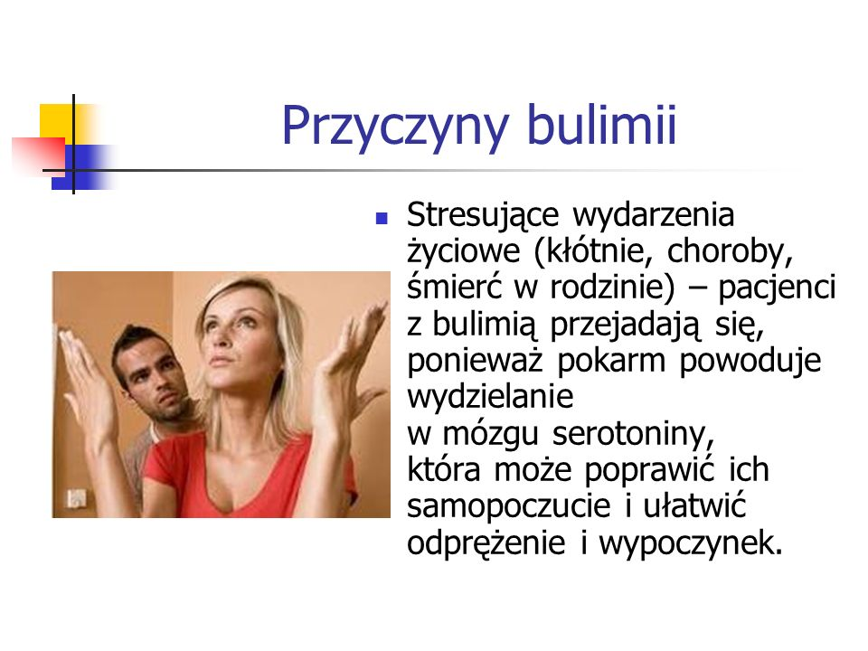 Przyczyny bulimii Stresujące wydarzenia życiowe (kłótnie, choroby, śmierć w rodzinie) – pacjenci z bulimią przejadają się, ponieważ pokarm powoduje wydzielanie w mózgu serotoniny, która może poprawić ich samopoczucie i ułatwić odprężenie i wypoczynek.