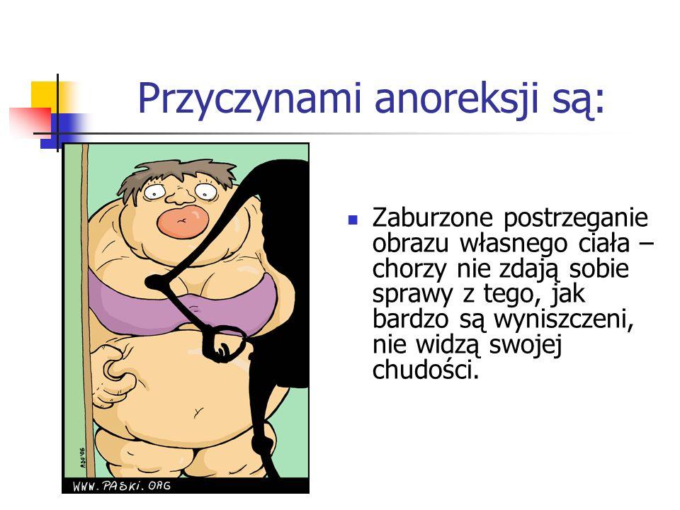 Przyczynami anoreksji są: Zaburzone postrzeganie obrazu własnego ciała – chorzy nie zdają sobie sprawy z tego, jak bardzo są wyniszczeni, nie widzą sw