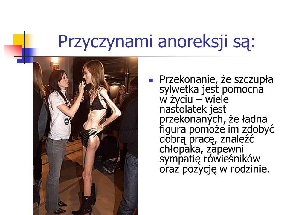 Przyczynami anoreksji są: Przekonanie, że szczupła sylwetka jest pomocna w życiu – wiele nastolatek jest przekonanych, że ładna figura pomoże im zdoby