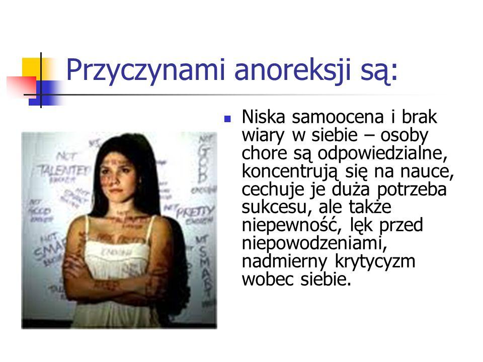 Przyczynami anoreksji są: Niska samoocena i brak wiary w siebie – osoby chore są odpowiedzialne, koncentrują się na nauce, cechuje je duża potrzeba su