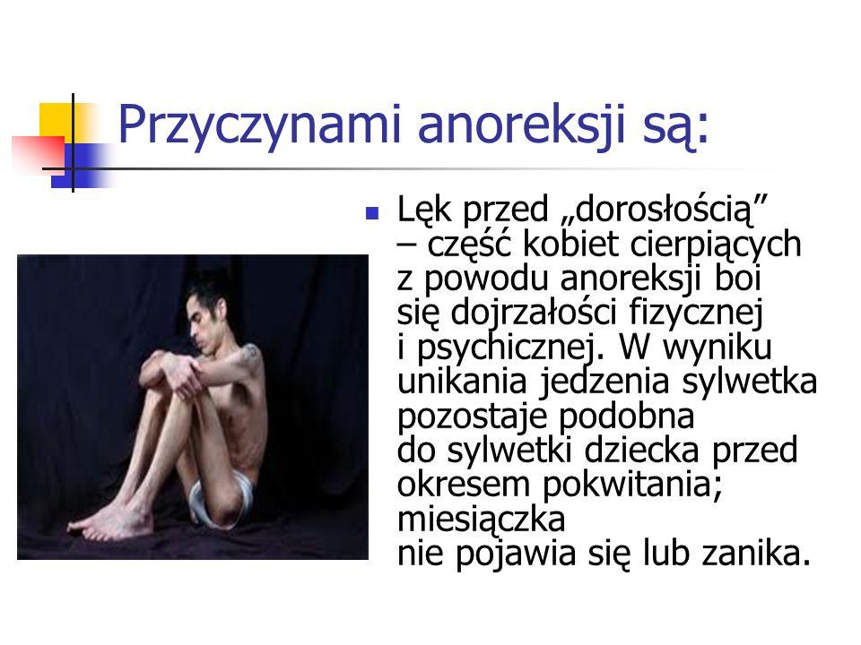 Przyczynami anoreksji są: Lęk przed dorosłością – część kobiet cierpiących z powodu anoreksji boi się dojrzałości fizycznej i psychicznej. W wyniku un