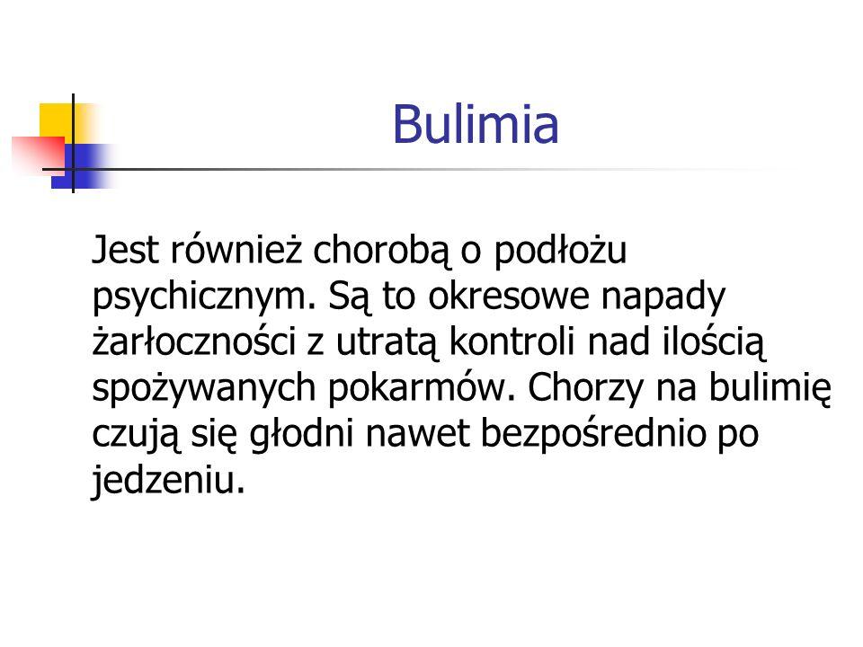 Bulimia Jest również chorobą o podłożu psychicznym. Są to okresowe napady żarłoczności z utratą kontroli nad ilością spożywanych pokarmów. Chorzy na b