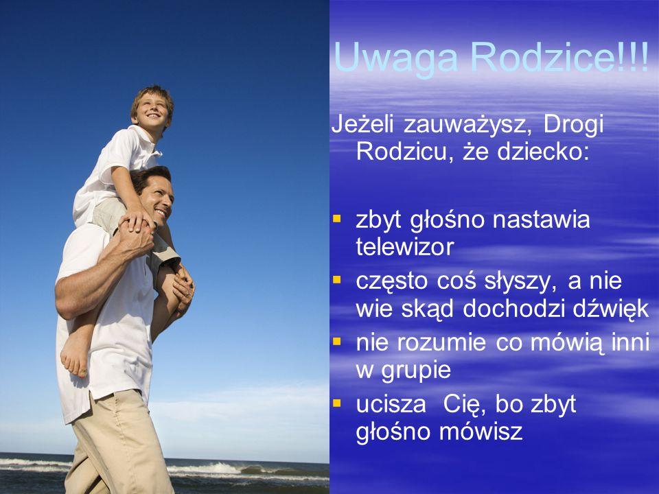 Uwaga Rodzice!!! Jeżeli zauważysz, Drogi Rodzicu, że dziecko: zbyt głośno nastawia telewizor często coś słyszy, a nie wie skąd dochodzi dźwięk nie roz