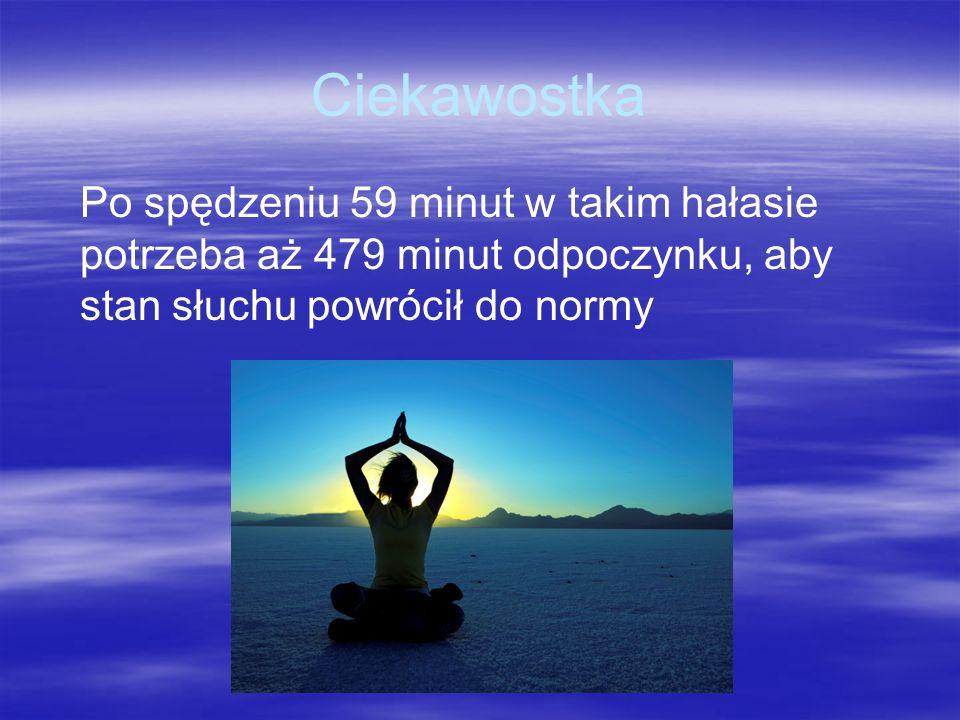 Ciekawostka Po spędzeniu 59 minut w takim hałasie potrzeba aż 479 minut odpoczynku, aby stan słuchu powrócił do normy