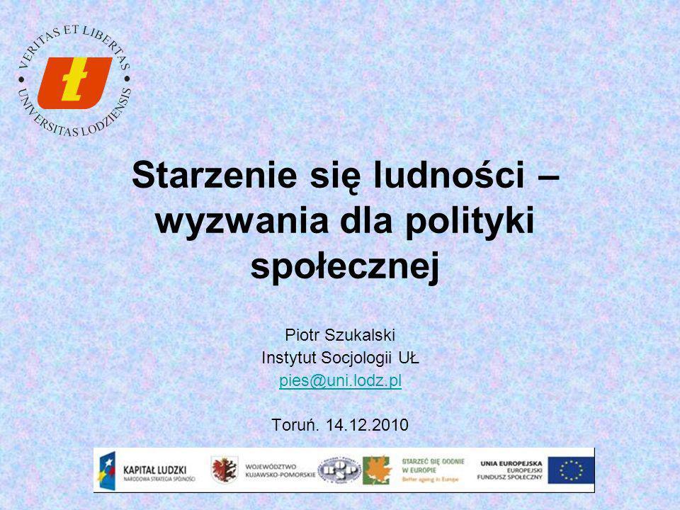 Starzenie się ludności – wyzwania dla polityki społecznej Piotr Szukalski Instytut Socjologii UŁ pies@uni.lodz.pl Toruń. 14.12.2010