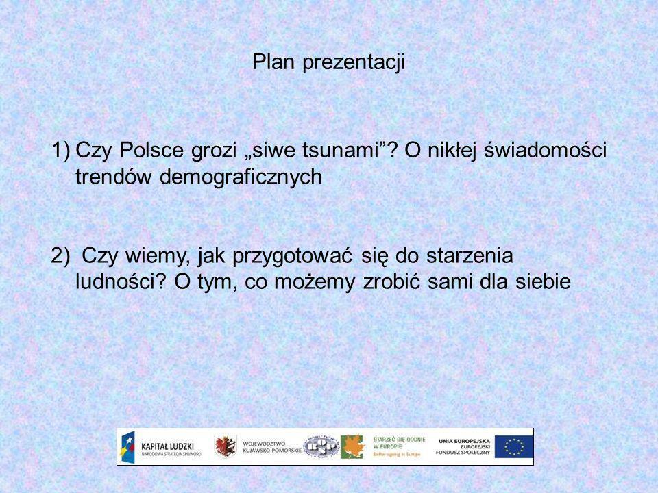 Plan prezentacji 1)Czy Polsce grozi siwe tsunami? O nikłej świadomości trendów demograficznych 2) Czy wiemy, jak przygotować się do starzenia ludności