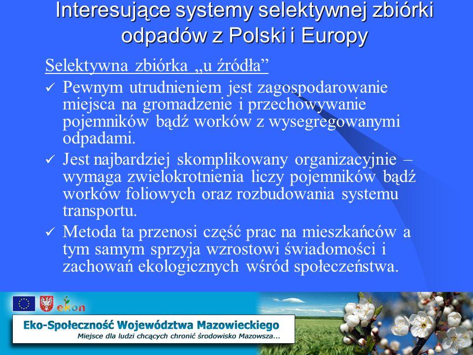 Interesujące systemy selektywnej zbiórki odpadów z Polski i Europy Zalety selektywnej zbiórki odpadów u źródła: Zbiórka surowców wtórnych czystych – nie zanieczyszczonych innymi odpadami Zbiórka odpadów z podziałem ukierunkowanym na technologie ich ostatecznego przerobu w zakładach unieszkodliwiania Zwiększenie ilości odpadów skierowanych do gospodarczego wykorzystania Ograniczenie ilości odpadów przewidzianych do ostatecznego składowania.