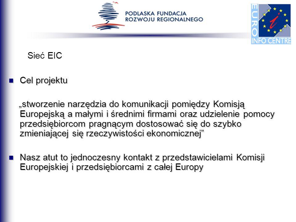 Sieć EIC Cel projektu Cel projektu stworzenie narzędzia do komunikacji pomiędzy Komisją Europejską a małymi i średnimi firmami oraz udzielenie pomocy