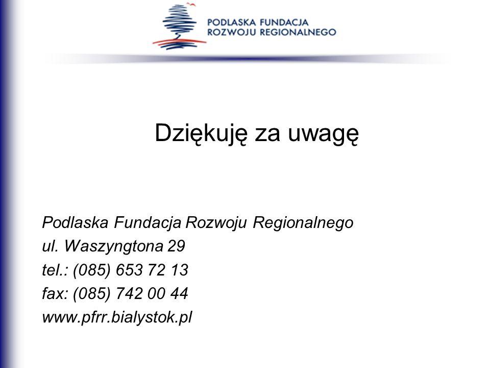 Dziękuję za uwagę Podlaska Fundacja Rozwoju Regionalnego ul. Waszyngtona 29 tel.: (085) 653 72 13 fax: (085) 742 00 44 www.pfrr.bialystok.pl