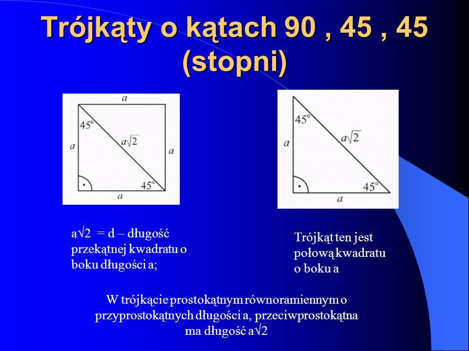 Trójkąty o kątach 90, 45, 45 (stopni) a2 = d – długość przekątnej kwadratu o boku długości a; Trójkąt ten jest połową kwadratu o boku a W trójkącie prostokątnym równoramiennym o przyprostokątnych długości a, przeciwprostokątna ma długość a2