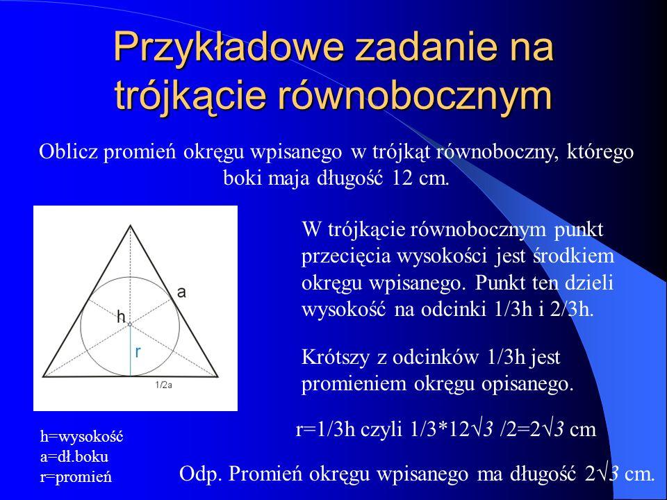 Przykładowe zadanie na trójkącie równobocznym Oblicz promień okręgu wpisanego w trójkąt równoboczny, którego boki maja długość 12 cm.