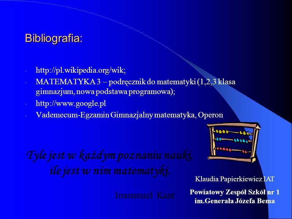Bibliografia: - http://pl.wikipedia.org/wik; - MATEMATYKA 3 – podręcznik do matematyki (1,2,3 klasa gimnazjum, nowa podstawa programowa); - http://www.google.pl - Vademecum-Egzamin Gimnazjalny matematyka, Operon Tyle jest w każdym poznaniu nauki, ile jest w nim matematyki.