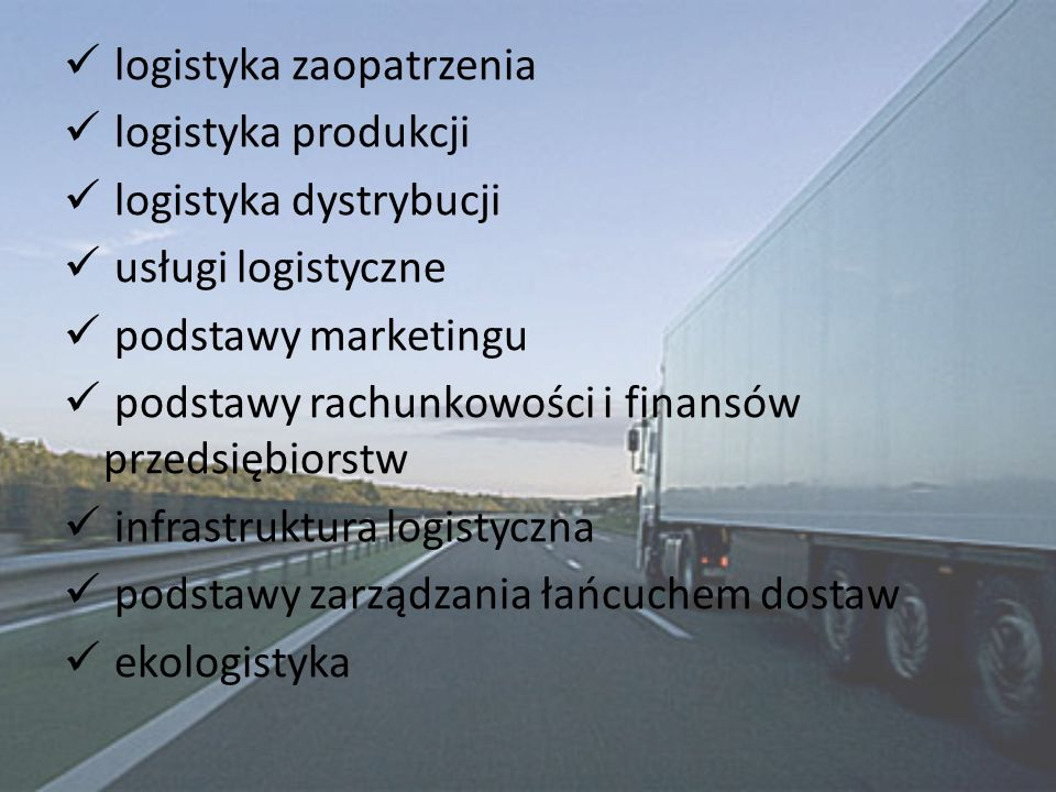 logistyka zaopatrzenia logistyka produkcji logistyka dystrybucji usługi logistyczne podstawy marketingu podstawy rachunkowości i finansów przedsiębiorstw infrastruktura logistyczna podstawy zarządzania łańcuchem dostaw ekologistyka