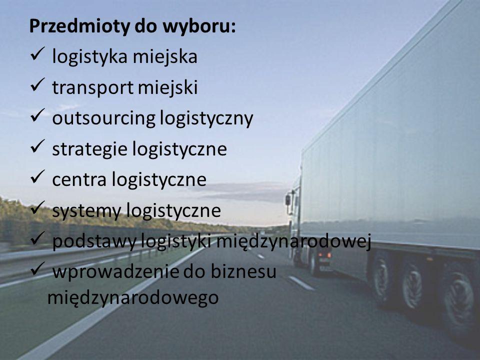 Przedmioty do wyboru: logistyka miejska transport miejski outsourcing logistyczny strategie logistyczne centra logistyczne systemy logistyczne podstawy logistyki międzynarodowej wprowadzenie do biznesu międzynarodowego