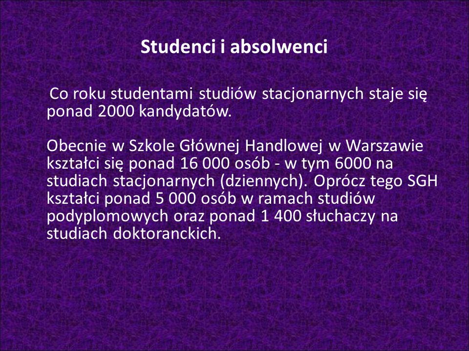 Studenci i absolwenci Co roku studentami studiów stacjonarnych staje się ponad 2000 kandydatów. Obecnie w Szkole Głównej Handlowej w Warszawie kształc