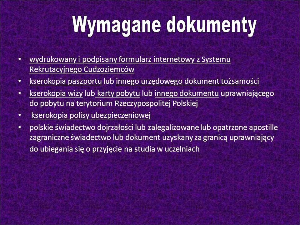 wydrukowany i podpisany formularz internetowy z Systemu Rekrutacyjnego Cudzoziemców kserokopia paszportu lub innego urzędowego dokument tożsamości kserokopia wizy lub karty pobytu lub innego dokumentu uprawniającego do pobytu na terytorium Rzeczypospolitej Polskiej kserokopia polisy ubezpieczeniowej polskie świadectwo dojrzałości lub zalegalizowane lub opatrzone apostille zagraniczne świadectwo lub dokument uzyskany za granicą uprawniający do ubiegania się o przyjęcie na studia w uczelniach
