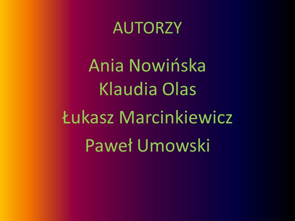 AUTORZY Ania Nowińska Klaudia Olas Łukasz Marcinkiewicz Paweł Umowski