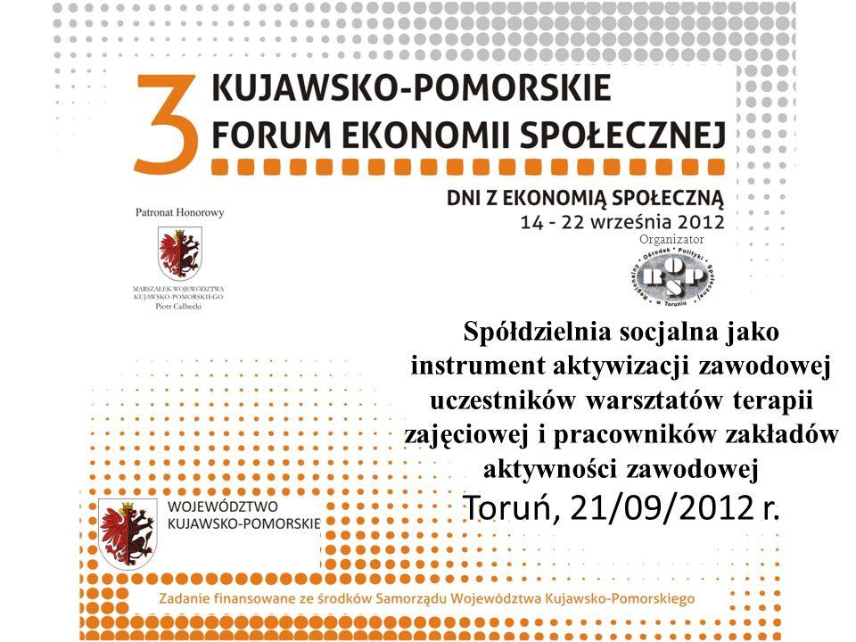Spółdzielnia socjalna jako instrument aktywizacji zawodowej uczestników warsztatów terapii zajęciowej i pracowników zakładów aktywności zawodowej Toruń, 21/09/2012 r.
