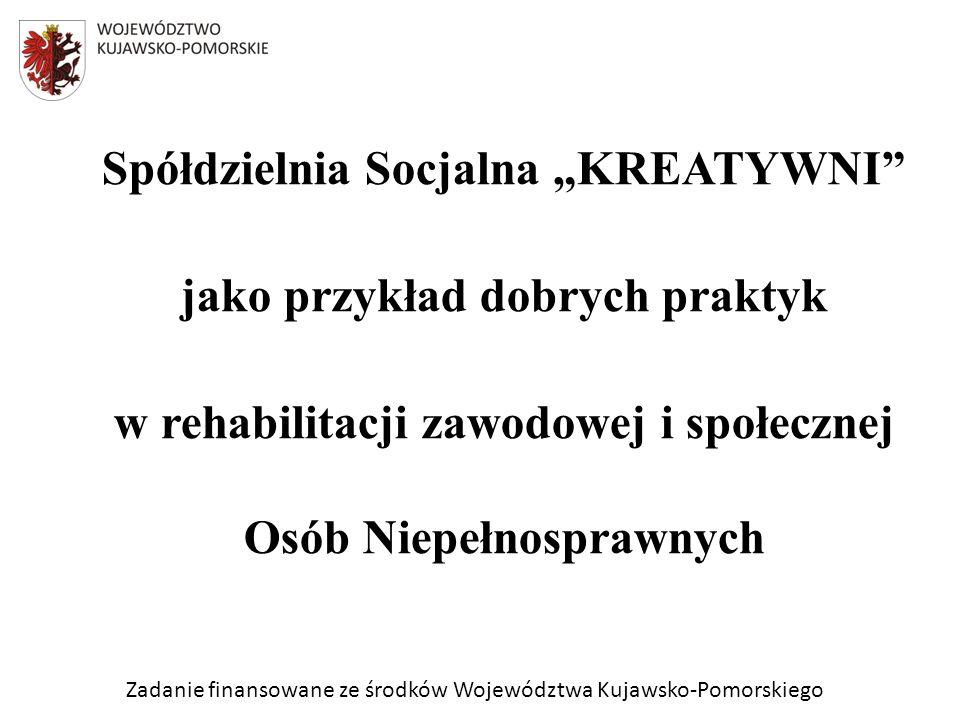 Zadanie finansowane ze środków Województwa Kujawsko-Pomorskiego Spółdzielnia Socjalna KREATYWNI jako przykład dobrych praktyk w rehabilitacji zawodowej i społecznej Osób Niepełnosprawnych