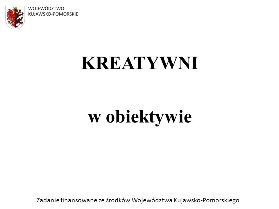 Zadanie finansowane ze środków Województwa Kujawsko-Pomorskiego KREATYWNI w obiektywie