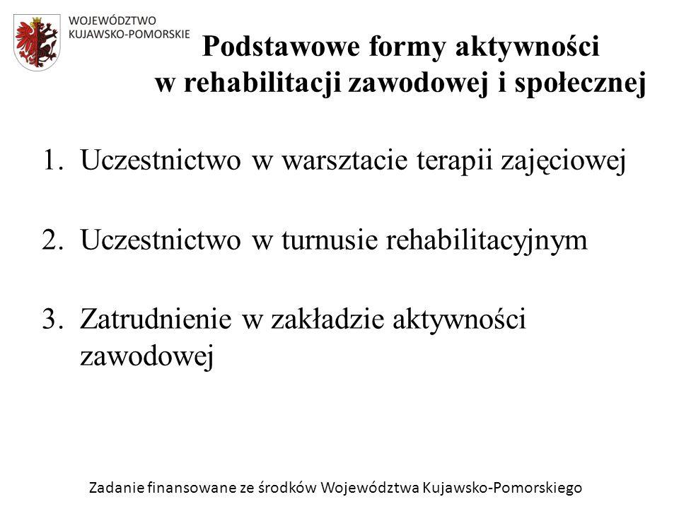 Zadanie finansowane ze środków Województwa Kujawsko-Pomorskiego 1.Uczestnictwo w warsztacie terapii zajęciowej 2.Uczestnictwo w turnusie rehabilitacyjnym 3.Zatrudnienie w zakładzie aktywności zawodowej Podstawowe formy aktywności w rehabilitacji zawodowej i społecznej