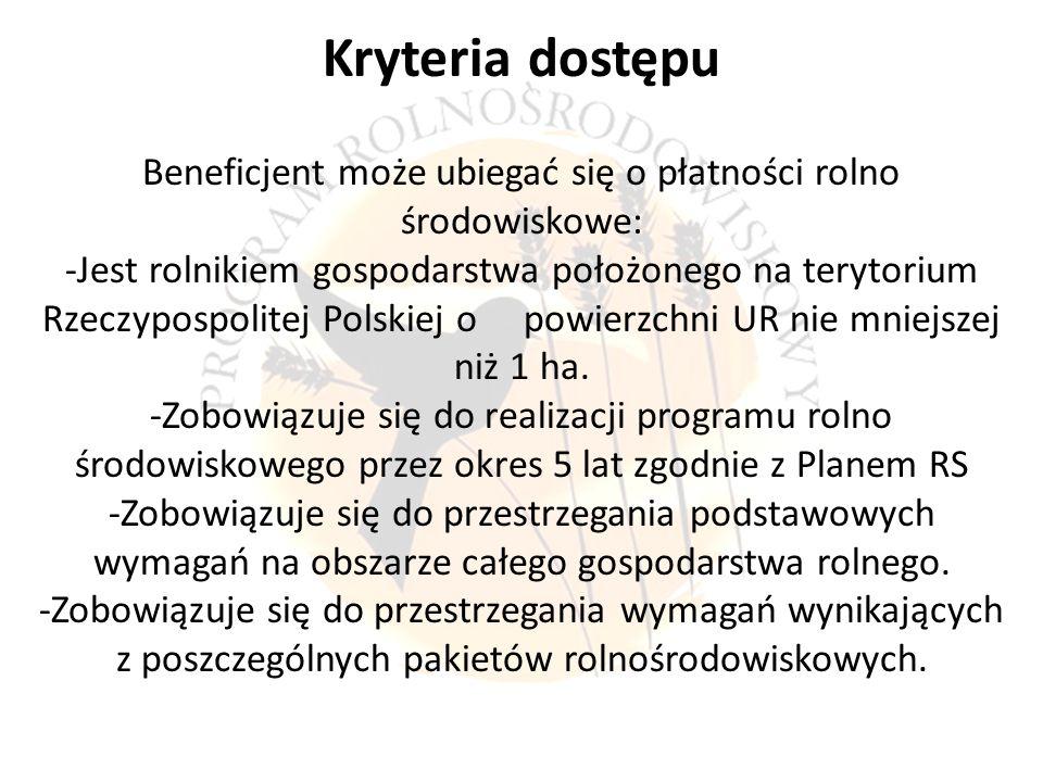 Kryteria dostępu Beneficjent może ubiegać się o płatności rolno środowiskowe: -Jest rolnikiem gospodarstwa położonego na terytorium Rzeczypospolitej Polskiej o powierzchni UR nie mniejszej niż 1 ha.
